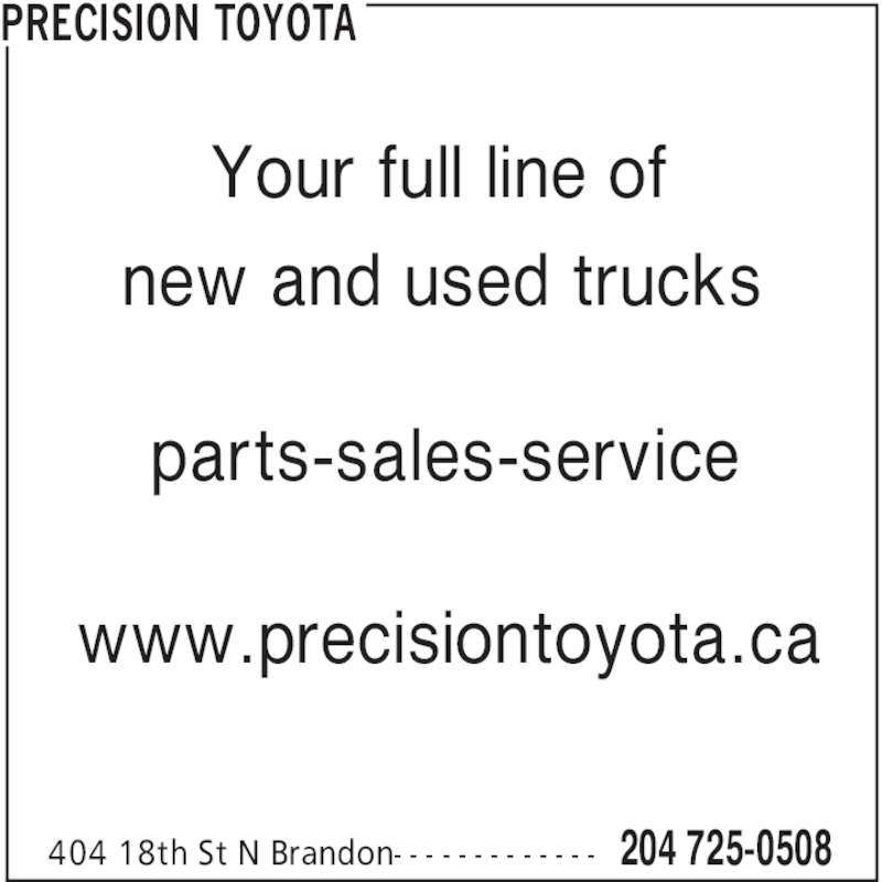 Precision Toyota (204-725-0508) - Display Ad - PRECISION TOYOTA 204 725-0508404 18th St N Brandon- - - - - - - - - - - - - Your full line of new and used trucks www.precisiontoyota.ca parts-sales-service