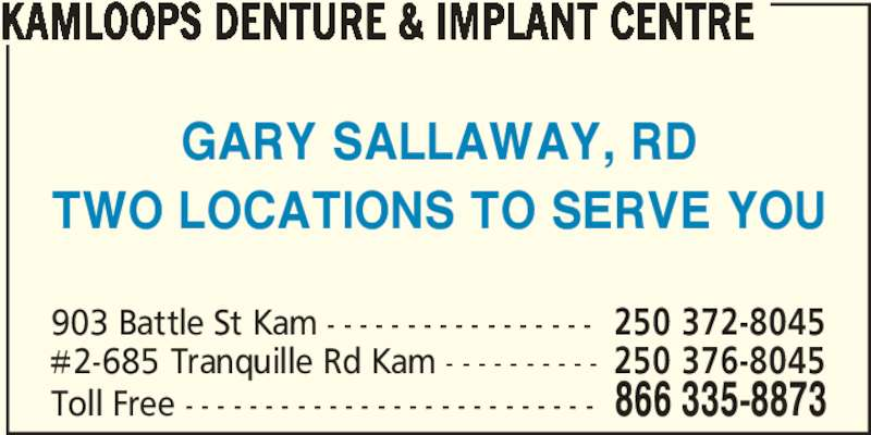 Kamloops Denture & Implant Centre Ltd. (250-372-8045) - Display Ad - KAMLOOPS DENTURE & IMPLANT CENTRE GARY SALLAWAY, RD TWO LOCATIONS TO SERVE YOU Toll Free - - - - - - - - - - - - - - - - - - - - - - - - - - 866 335-8873 903 Battle St Kam - - - - - - - - - - - - - - - - - 250 372-8045 #2-685 Tranquille Rd Kam - - - - - - - - - - 250 376-8045