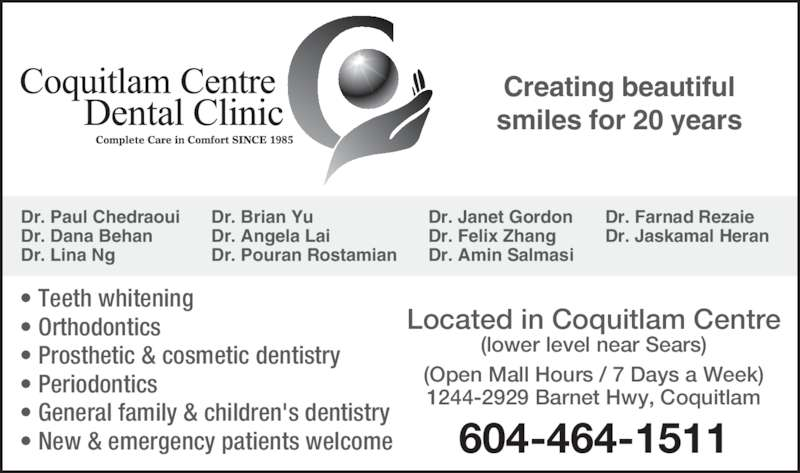 Coquitlam Centre Dental Clinic (604-464-1511) - Display Ad - • Orthodontics • Prosthetic & cosmetic dentistry • Periodontics • General family & children's dentistry • New & emergency patients welcome Located in Coquitlam Centre (lower level near Sears) (Open Mall Hours / 7 Days a Week) 1244-2929 Barnet Hwy, Coquitlam 604-464-1511 Dr. Paul Chedraoui Dr. Lina Ng Dr. Brian Yu Dr. Angela Lai Dr. Pouran Rostamian Dr. Janet Gordon Dr. Felix Zhang Dr. Amin Salmasi Dr. Farnad Rezaie Dr. Jaskamal Heran Dr. Dana Behan Creating beautiful smiles for 20 years • Teeth whitening