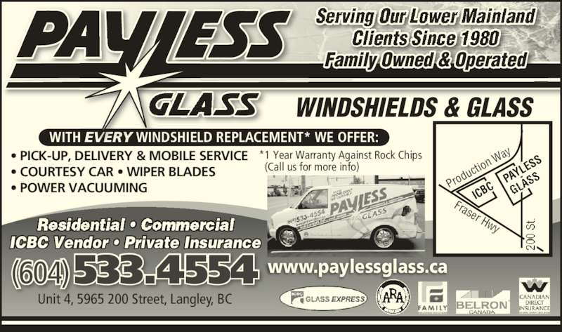 Payless Glass Ltd (604-533-4554) - Display Ad - • PICK-UP, DELIVERY & MOBILE SERVICE • COURTESY CAR • WIPER BLADES • POWER VACUUMING WITH EVERY WINDSHIELD REPLACEMENT* WE OFFER: Family Owned & Operated WINDSHIELDS & GLASS www.paylessglass.ca(604) 533.4554 Unit 4, 5965 200 Street, Langley, BC ICBC Vendor • Private Insurance *1 Year Warranty Against Rock Chips   (Call us for more info) ICB PAY LES Fraser Hwy Pro duc tion  Wa