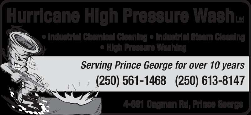 Hurricane High Pressure Wash Ltd (250-561-1468) - Display Ad - Serving Prince George for over 10 years Hurricane High Pressure Wash Ltd 4-681 Ongman Rd, Prince George • Industrial Chemical Cleaning • Industrial Steam Cleaning • High Pressure Washing (250) 561-1468   (250) 613-8147