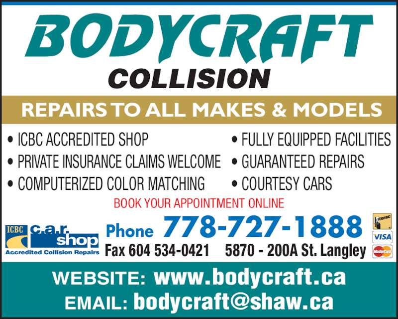 Body Craft Collision (604-534-0444) - Display Ad - REPAIRS TO ALL MAKES & MODELS Phone 778-727-1888 5870 - 200A St. LangleyFax 604 534-0421 WEBSITE: www.bodycraft.ca • ICBC ACCREDITED SHOP • PRIVATE INSURANCE CLAIMS WELCOME • COMPUTERIZED COLOR MATCHING • FULLY EQUIPPED FACILITIES • GUARANTEED REPAIRS • COURTESY CARS BOOK YOUR APPOINTMENT ONLINE