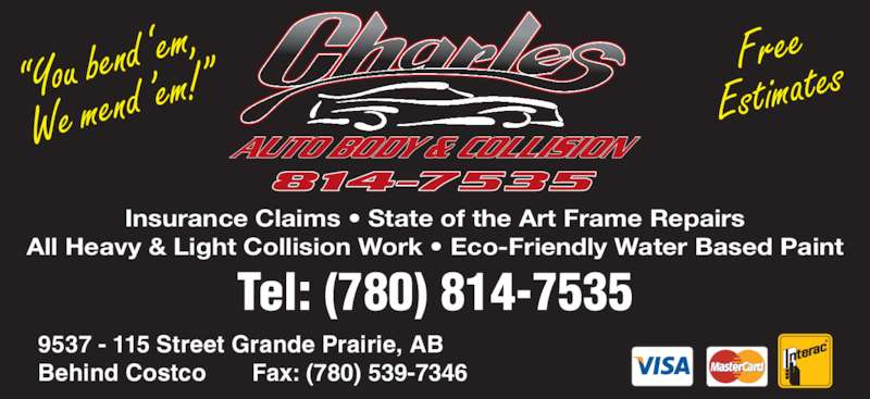 "Charles Autobody Collision Ltd (780-814-7535) - Display Ad - 9537 - 115 Street Grande Prairie, AB Behind Costco       Fax: (780) 539-7346 ""You bend  'em, We mend  'em!"" Free Estimates Insurance Claims • State of the Art Frame Repairs All Heavy & Light Collision Work • Eco-Friendly Water Based Paint Tel: (780) 814-7535"