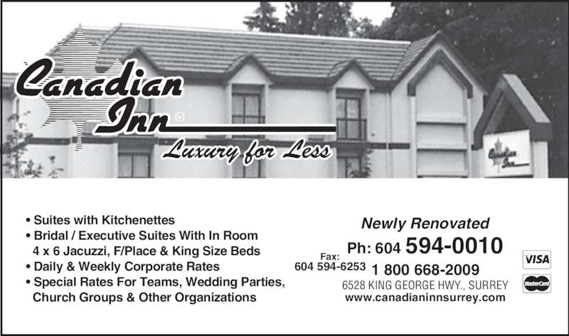 Canadian Inn (604-594-0010) - Display Ad - ®Luxury for Less • Suites with Kitchenettes • Bridal / Executive Suites With In Room   4 x 6 Jacuzzi, F/Place & King Size Beds • Daily & Weekly Corporate Rates • Special Rates For Teams, Wedding Parties,   Church Groups & Other Organizations Ph: 604 594-0010Fax: 604 594-6253 6528 KING GEORGE HWY., SURREY 1 800 668-2009 Newly Renovated www.canadianinnsurrey.com