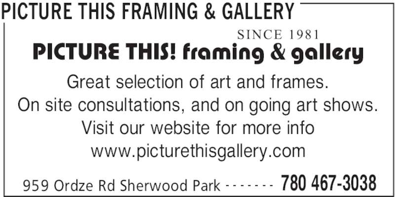 Picture This Framing & Gallery (780-467-3038) - Display Ad - PICTURE THIS FRAMING & GALLERY 959 Ordze Rd Sherwood Park 780 467-3038- - - - - - - Great selection of art and frames. On site consultations, and on going art shows. Visit our website for more info www.picturethisgallery.com