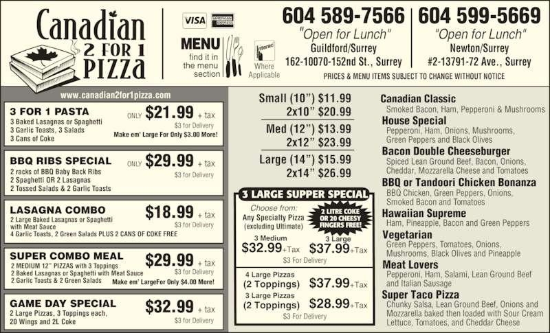 """Canadian 2 for 1 Pizza (604-589-7566) - Display Ad - www.canadian2for1pizza.com Choose from: Any Specialty Pizza (excluding Ultimate) 3 Medium$32.99+Tax 3 Large$37.99+Tax  4 Large Pizzas (2 Toppings) $37.99+Tax  3 Large Pizzas (2 Toppings) $28.99+Tax 3 LARGE SUPPER SPECIAL 2 LITRE COKE Smoked Bacon, Ham, Pepperoni & Mushrooms3 FOR 1 PASTA 3 Baked Lasagnas or Spaghetti 3 Garlic Toasts, 3 Salads 3 Cans of Coke Make em' Large For Only $3.00 More! $21.99 + taxONLY $3 for Delivery BBQ RIBS SPECIAL 2 racks of BBQ Baby Back Ribs 2 Spaghetti OR 2 Lasagnas 2 Tossed Salads & 2 Garlic Toasts $29.99 + taxONLY $3 for Delivery $3 for Delivery $3 for Delivery  Small (10"""") $11.99 2x10"""" $20.99 Med (12"""") $13.99  2x12"""" $23.99 Large (14"""") $15.99 2x14"""" $26.99 $29.99 + taxSUPER COMBO MEAL2 MEDIUM 12"""" PIZZAS with 3 Toppings 2 Baked Lasagnas or Spaghetti with Meat Sauce 2 Garlic Toasts & 2 Green Salads Make em' LargeFor Only $4.00 More! PRICES & MENU ITEMS SUBJECT TO CHANGE WITHOUT NOTICE 604 589-7566 """"Open for Lunch"""" Guildford/Surrey 162-10070-152nd St., Surrey 604 599-5669 """"Open for Lunch"""" Newton/Surrey #2-13791-72 Ave., SurreyWhere Applicable $3 for Delivery 2 Large Baked Lasagnas or Spaghetti with Meat Sauce OR 20 CHEESY FINGERS FREE! $3 For Delivery $3 For Delivery 4 Garlic Toasts, 2 Green Salads PLUS 2 CANS OF COKE FREE LASAGNA COMBO $18.99 + tax $32.99 + taxGAME DAY SPECIAL2 Large Pizzas, 3 Toppings each, 20 Wings and 2L Coke House Special Pepperoni, Ham, Onions, Mushrooms, Green Peppers and Black Olives Bacon Double Cheeseburger Spiced Lean Ground Beef, Bacon, Onions, Cheddar, Mozzarella Cheese and Tomatoes BBQ or Tandoori Chicken Bonanza BBQ Chicken, Green Peppers, Onions, Smoked Bacon and Tomatoes Ham, Pineapple, Bacon and Green Peppers Canadian Classic Hawaiian Supreme Meat Lovers Pepperoni, Ham, Salami, Lean Ground Beef and Italian Sausage Chunky Salsa, Lean Ground Beef, Onions and Mozzarella baked then loaded with Sour Cream Lettuce, Tomatoes, and Cheddar Cheese Vegetarian Sup"""