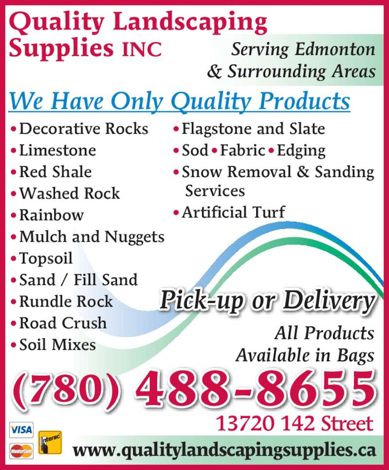 Quality Landscaping Supplies (780-488-8655) - Display Ad - Supplies INC All Products Available in Bags Serving Edmonton & Surrounding Areas We Have Only Quality Products (780) 488-8655 13720 142 Street www.qualitylandscapingsupplies.ca •Flagstone and Slate •Sod•Fabric•Edging •Snow Removal & Sanding    Services •Artificial Turf •Decorative Rocks •Limestone •Red Shale •Washed Rock •Rainbow •Mulch and Nuggets •Topsoil •Sand / Fill Sand •Rundle Rock •Road Crush •Soil Mixes Pick-up or Delivery Quality Landscaping
