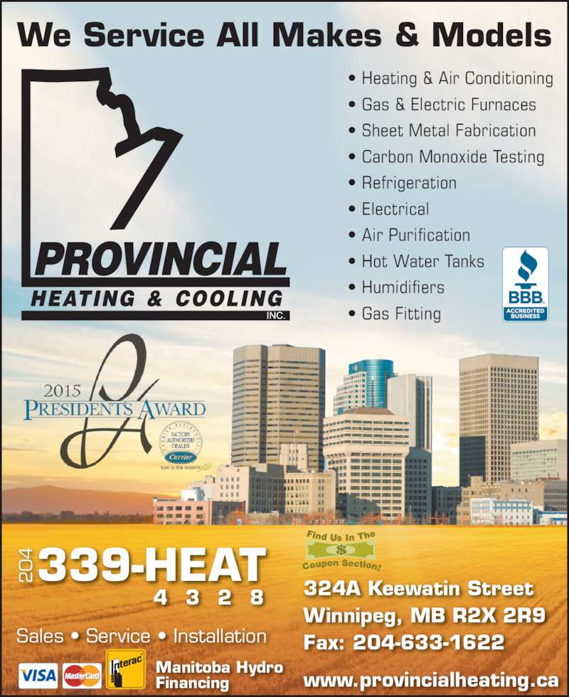 Provincial Heating & Cooling (204-339-4328) - Display Ad - Financing 4 339-HEAT 4 3 2 8 We Service All Makes & Models • Heating & Air Conditioning • Gas & Electric Furnaces • Sheet Metal Fabrication • Carbon Monoxide Testing • Refrigeration • Electrical • Air Purification • Hot Water Tanks • Humidifiers • Gas Fitting Sales • Service • Installation 324A Keewatin Street Winnipeg, MB R2X 2R9 Fax: 204-633-1622 www.provincialheating.ca Manitoba Hydro Financing www.provincialheating.ca Manitoba Hydro 4 339-HEAT 4 3 2 8 We Service All Makes & Models • Heating & Air Conditioning • Gas & Electric Furnaces • Sheet Metal Fabrication • Carbon Monoxide Testing • Refrigeration • Electrical • Air Purification • Hot Water Tanks • Humidifiers • Gas Fitting Sales • Service • Installation 324A Keewatin Street Winnipeg, MB R2X 2R9 Fax: 204-633-1622