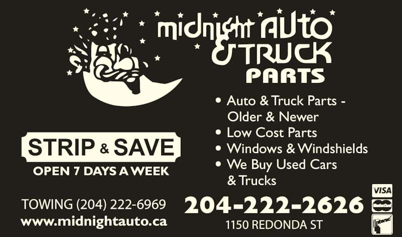 Midnight Auto & Truck Parts (204-222-2626) - Display Ad - OPEN 7 DAYS A WEEK 1150 REDONDA ST TOWING (204) 222-6969 www.midnightauto.ca 204-222-2626 • Auto & Truck Parts -  Older & Newer • Low Cost Parts • Windows & Windshields • We Buy Used Cars  & Trucks