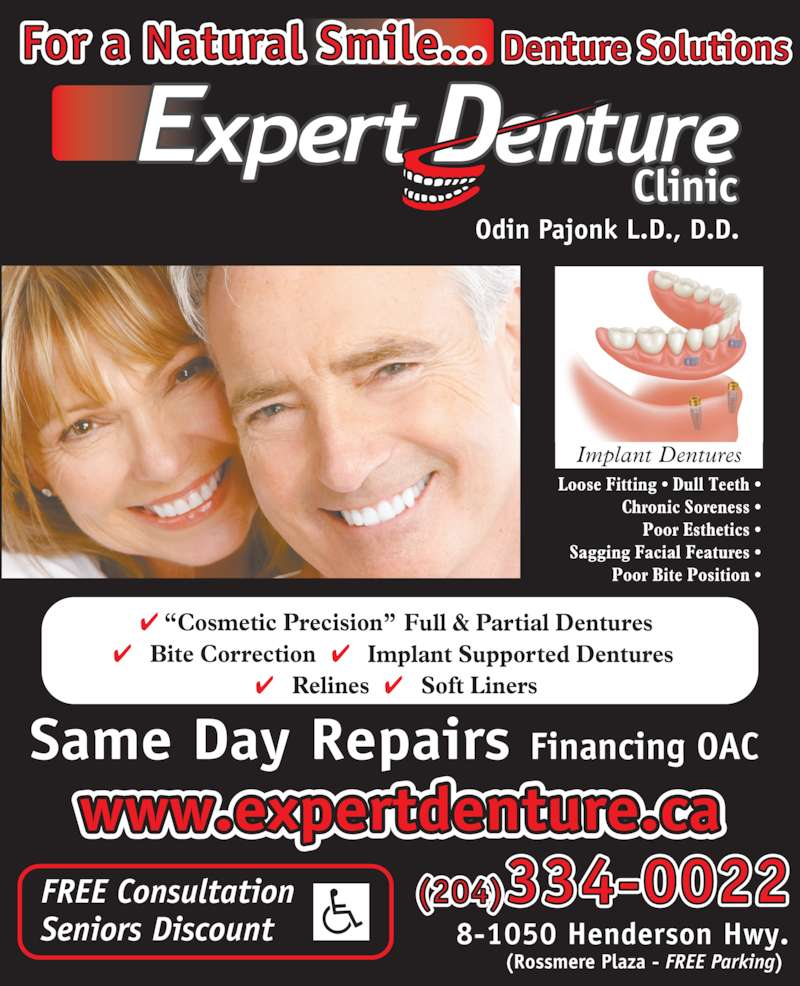 "Expert Denture Clinic (204-334-0022) - Display Ad - 8-1050 Henderson Hwy. (Rossmere Plaza - FREE Parking)     Relines    Soft Liners   ""Cosmetic Precision""    Full & Partial Dentures     Bite Correction    Implant Supported Dentures   Same Day Repairs Financing OAC  FREE Consultation  Seniors Discount  Loose Fitting • Dull Teeth • Chronic Soreness • Poor Esthetics • Sagging Facial Features • Poor Bite Position • (204)334-0022 Odin Pajonk L.D., D.D.  Implant Dentures www.expertdenture.ca Denture SolutionsFor a Natural Smile..."