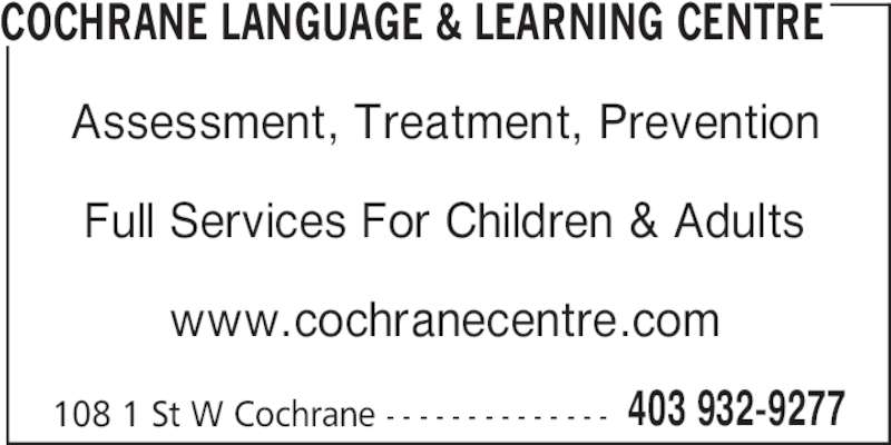 Cochrane Language & Learning Centre (403-932-9277) - Display Ad - 108 1 St W Cochrane - - - - - - - - - - - - - - 403 932-9277 Assessment, Treatment, Prevention Full Services For Children & Adults www.cochranecentre.com COCHRANE LANGUAGE & LEARNING CENTRE