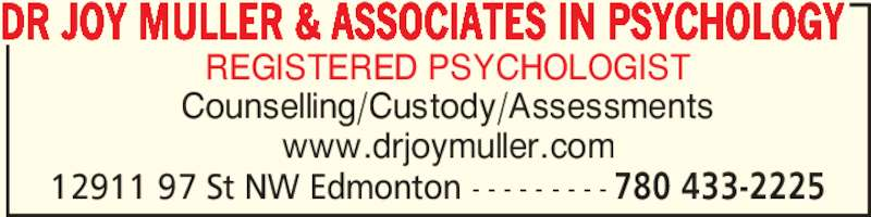 Dr Joy Muller & Associates In Psychology (780-433-2225) - Display Ad - DR JOY MULLER & ASSOCIATES IN PSYCHOLOGY 12911 97 St NW Edmonton - - - - - - - - - 780 433-2225 REGISTERED PSYCHOLOGIST Counselling/Custody/Assessments www.drjoymuller.com