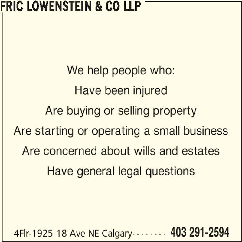 Fric Lowenstein & Co LLP (403-291-2594) - Display Ad - Have been injured Are buying or selling property Are starting or operating a small business Are concerned about wills and estates Have general legal questions FRIC LOWENSTEIN & CO LLP 4Flr-1925 18 Ave NE Calgary- - - - - - - - 403 291-2594 We help people who: