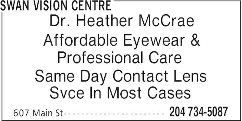 Swan Vision Centre (204-734-5087) - Display Ad - 204 734-5087607 Main St- - - - - - - - - - - - - - - - - - - - - - - Same Day Contact Lens Svce In Most Cases Dr. Heather McCrae Affordable Eyewear & Professional Care SWAN VISION CENTRE