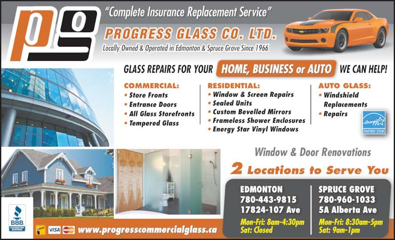 "Progress Glass Co Ltd (780-481-4224) - Display Ad - AUTO GLASS: • Windshield  Replacements • Repairs HOME, BUSINESS or AUTO           Window & Door Renovations PROGRESS GLASS CO. LTD. Locally Owned & Operated in Edmonton & Spruce Grove Since 1966 ""Complete Insurance Replacement Service"" RESIDENTIAL: • Window & Screen Repairs • Sealed Units • Custom Bevelled Mirrors • Frameless Shower Enclosures • Energy Star Vinyl Windows GLASS REPAIRS FOR YOUR                                                       WE CAN HELP! 2 Locations to Serve You COMMERCIAL: • Store Fronts • Entrance Doors • All Glass Storefronts • Tempered Glass Mon-Fri: 8:30am-5pm Sat: 9am-1pm  Mon-Fri: 8am-4:30pm Sat: Closedwww.progresscommercialglass.ca EDMONTON 780-443-9815 17824-107 Ave SPRUCE GROVE 780-960-1033 5A Alberta Ave"