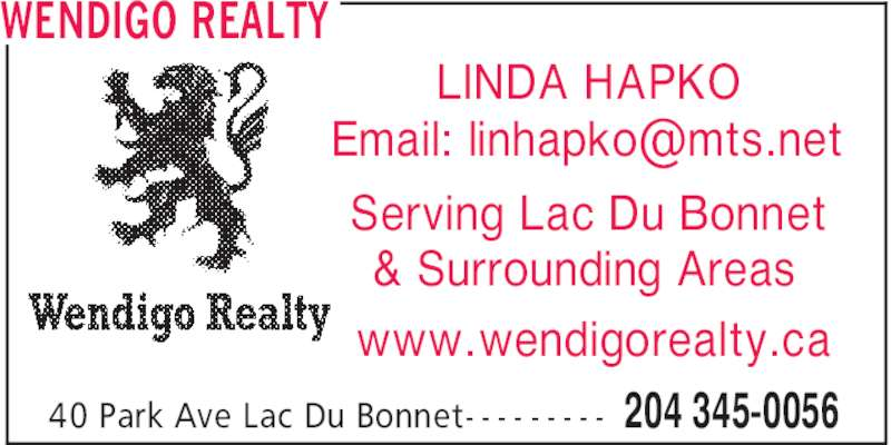 Wendigo Realty (204-345-0056) - Display Ad - 204 345-005640 Park Ave Lac Du Bonnet- - - - - - - - - Serving Lac Du Bonnet & Surrounding Areas LINDA HAPKO www.wendigorealty.ca WENDIGO REALTY