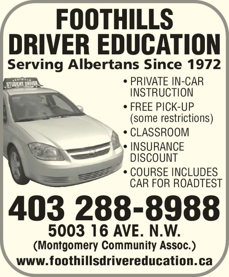 Foothills Driver Education (403-288-8988) - Display Ad - Serving Albertans Since 1972 FOOTHILLS DRIVER EDUCATION 5003 16 AVE. N.W. (Montgomery Community Assoc.) 403 288-8988 • PRIVATE IN-CAR  INSTRUCTION • FREE PICK-UP  (some restrictions) • CLASSROOM • INSURANCE  DISCOUNT • COURSE INCLUDES  CAR FOR ROADTEST www.foothillsdrivereducation.ca
