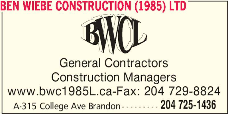 Ben Wiebe Construction (1985) Ltd (204-725-1436) - Display Ad - BEN WIEBE CONSTRUCTION (1985) LTD General Contractors Construction Managers www.bwc1985L.ca-Fax: 204 729-8824 A-315 College Ave Brandon - - - - - - - - - 204 725-1436