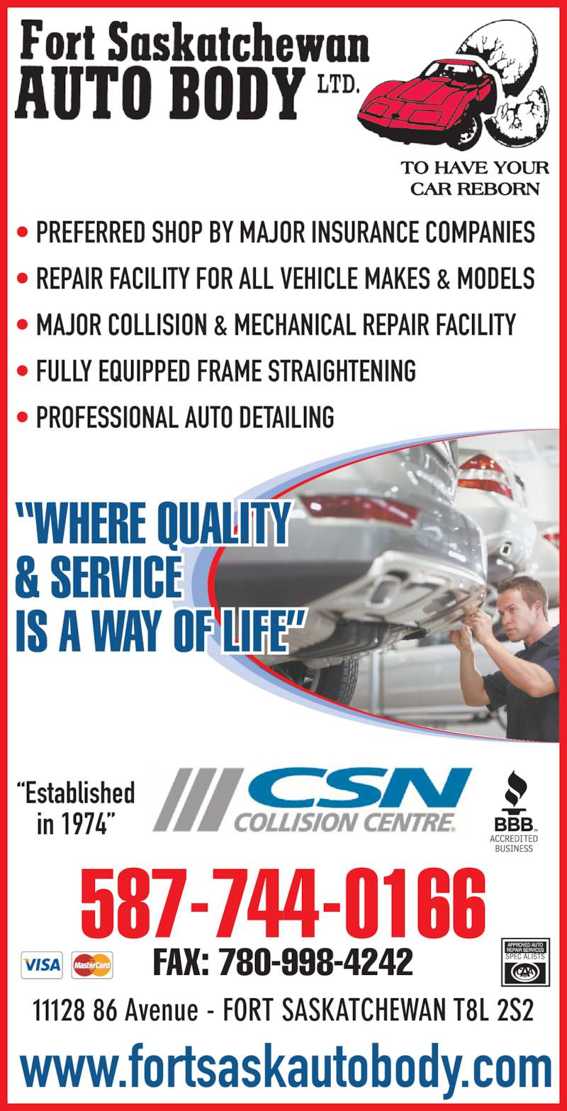 "Fort Saskatchewan Auto Body Ltd (780-998-7464) - Display Ad - • PREFERRED SHOP BY MAJOR INSURANCE COMPANIES • REPAIR FACILITY FOR ALL VEHICLE MAKES & MODELS • MAJOR COLLISION & MECHANICAL REPAIR FACILITY • FULLY EQUIPPED FRAME STRAIGHTENING • PROFESSIONAL AUTO DETAILING ""WHERE QUALITY & SERVICE IS A WAY OF LIFE"" www.fortsaskautobody.com 587-744-0166 FAX: 780-998-4242 ""Established in 1974"" 11128 86 Avenue - FORT SASKATCHEWAN T8L 2S2"