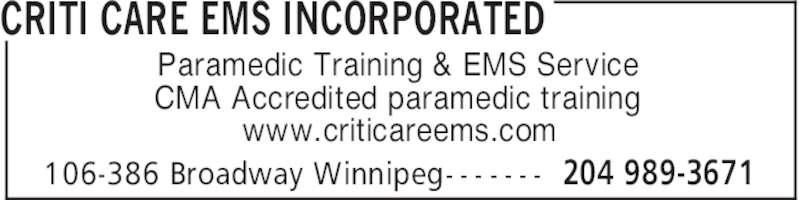 Criti Care EMS Incorporated (204-989-3671) - Display Ad - CRITI CARE EMS INCORPORATED 204 989-3671106-386 Broadway Winnipeg- - - - - - - Paramedic Training & EMS Service CMA Accredited paramedic training www.criticareems.com