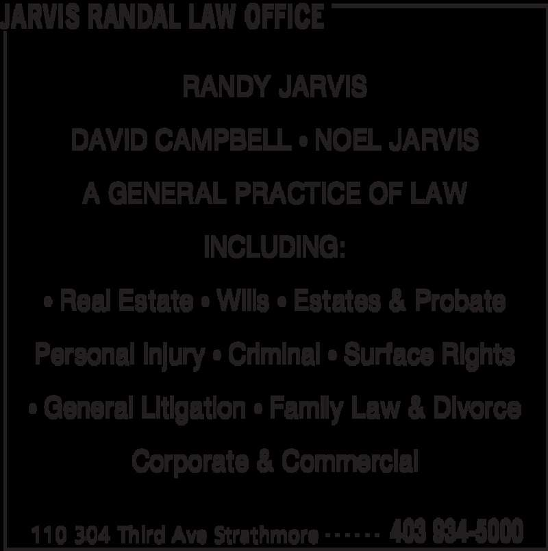 Jarvis Randal Law Office (4039345000) - Display Ad - JARVIS RANDAL LAW OFFICE 110 304 Third Ave Strathmore 403 934-5000- - - - - - RANDY JARVIS DAVID CAMPBELL • NOEL JARVIS A GENERAL PRACTICE OF LAW INCLUDING: • Real Estate • Wills • Estates & Probate Personal Injury • Criminal • Surface Rights • General Litigation • Family Law & Divorce Corporate & Commercial
