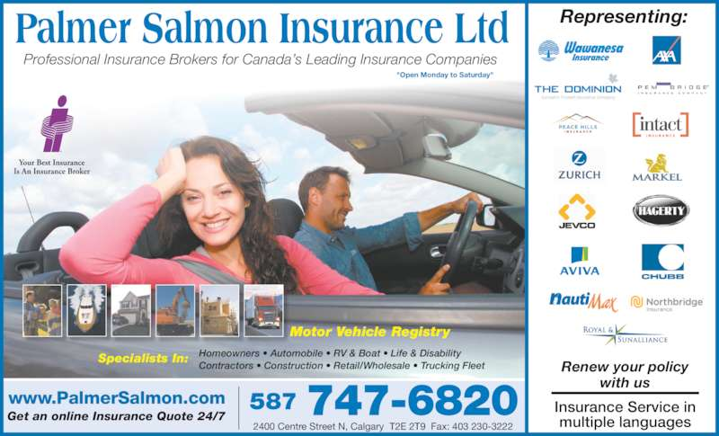 "Insurance Express (403-230-3000) - Display Ad - www.PalmerSalmon.com Get an online Insurance Quote 24/7 587 747-6820 2400 Centre Street N, Calgary  T2E 2T9  Fax: 403 230-3222 Professional Insurance Brokers for Canada's Leading Insurance Companies Motor Vehicle Registry Specialists In: Homeowners • Automobile • RV & Boat • Life & Disability Contractors • Construction • Retail/Wholesale • Trucking Fleet Insurance Service in multiple languages Representing: Renew your policy with us ""Open Monday to Saturday"""