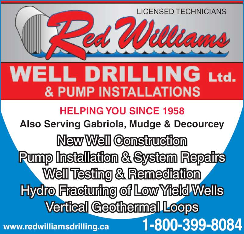 Red Williams Well Drilling Ltd (1-855-284-8174) - Display Ad - HELPING YOU SINCE 1958 Also Serving Gabriola, Mudge & Decourcey LICENSED TECHNICIANS Well Testing & Remediation www.redwilliamsdrilling.ca 1-800-399-8084 New Well Construction Pump Installation & System Repairs Hydro Fracturing of Low Yield Wells Vertical Geothermal Loops