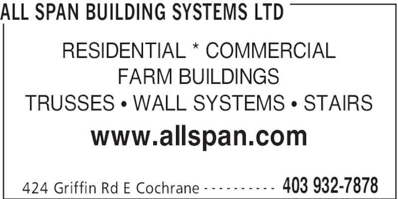 All Span Building Systems Ltd (403-932-7878) - Display Ad - ALL SPAN BUILDING SYSTEMS LTD 424 Griffin Rd E Cochrane 403 932-7878- - - - - - - - - - RESIDENTIAL * COMMERCIAL FARM BUILDINGS TRUSSES • WALL SYSTEMS • STAIRS www.allspan.com