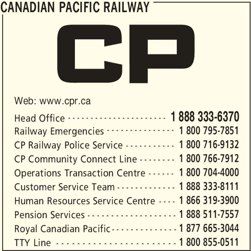 Canadian Pacific Railway (1-888-333-6370) - Display Ad - CANADIAN PACIFIC RAILWAY Head Office 1 888 333-6370- - - - - - - - - - - - - - - - - - - - - - Railway Emergencies 1 800 795-7851- - - - - - - - - - - - - - - TTY Line 1 800 855-0511- - - - - - - - - - - - - - - - - - - - - - - Web: www.cpr.ca CP Railway Police Service 1 800 716-9132- - - - - - - - - - - CP Community Connect Line 1 800 766-7912- - - - - - - - Operations Transaction Centre 1 800 704-4000- - - - - - Customer Service Team 1 888 333-8111- - - - - - - - - - - - - Human Resources Service Centre 1 866 319-3900- - - - Pension Services 1 888 511-7557- - - - - - - - - - - - - - - - - - - Royal Canadian Pacific 1 877 665-3044- - - - - - - - - - - - - -