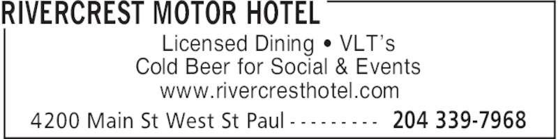 Rivercrest Motor Hotel (204-339-7968) - Display Ad - RIVERCREST MOTOR HOTEL 204 339-79684200 Main St West St Paul - - - - - - - - - Licensed Dining ' VLT's Cold Beer for Social & Events www.rivercresthotel.com