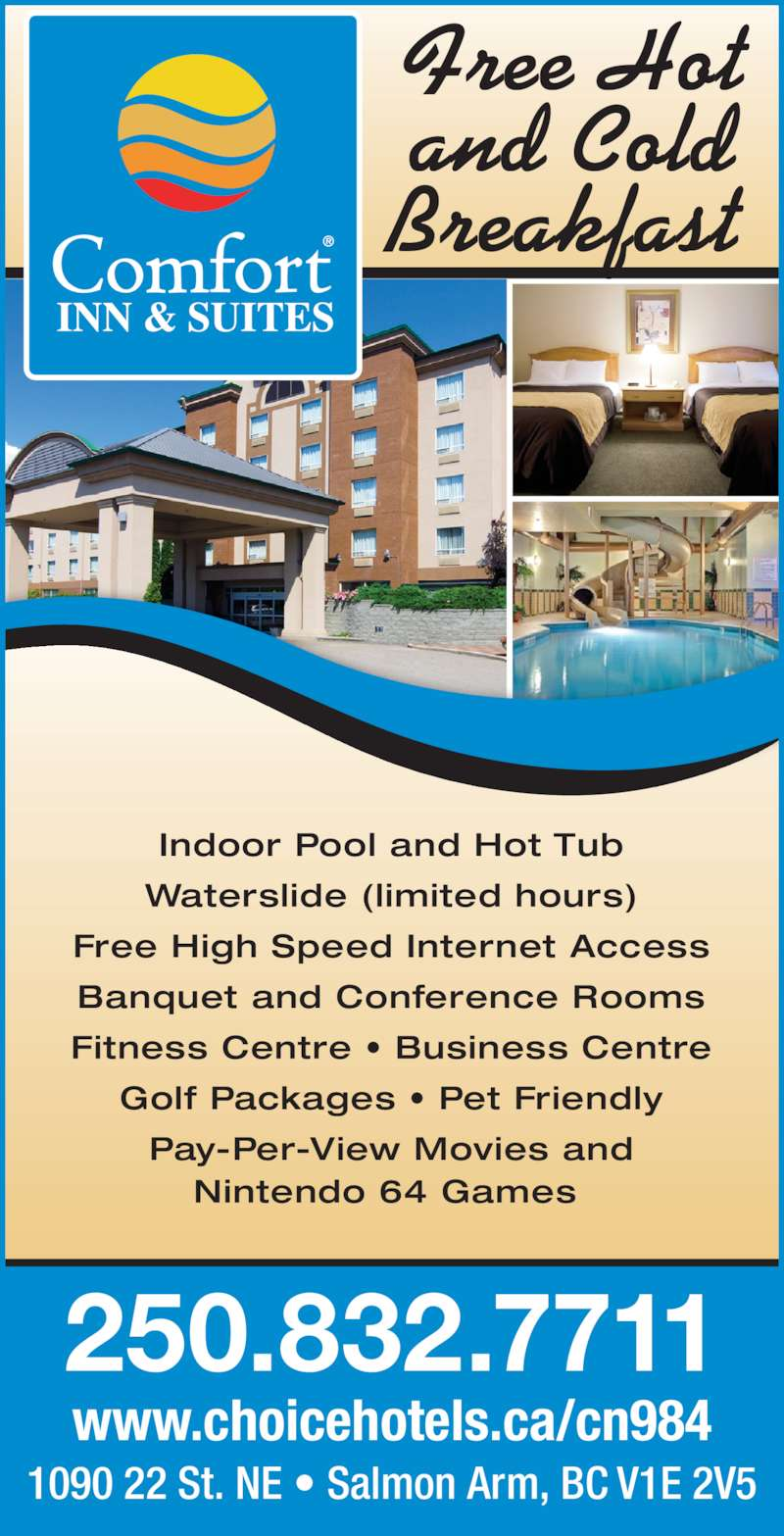 Comfort Inn & Suites (250-832-7711) - Display Ad - Waterslide (limited hours) Free High Speed Internet Access Banquet and Conference Rooms Fitness Centre • Business Centre Golf Packages • Pet Friendly Pay-Per-View Movies and Nintendo 64 Games  250.832.7711 1090 22 St. NE • Salmon Arm, BC V1E 2V5 www.choicehotels.ca/cn984 Free Hot and Cold Breakfast  Indoor Pool and Hot Tub