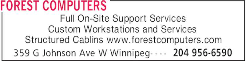 Forest Computers (204-956-6590) - Display Ad - FOREST COMPUTERS 204 956-6590359 G Johnson Ave W Winnipeg- - - - Full On-Site Support Services Custom Workstations and Services Structured Cablins www.forestcomputers.com