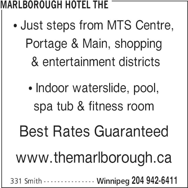 The Marlborough Hotel (204-942-6411) - Display Ad - 331 Smith - - - - - - - - - - - - - - - Winnipeg 204 942-6411 π Just steps from MTS Centre, Portage & Main, shopping  & entertainment districts π Indoor waterslide, pool, spa tub & fitness room Best Rates Guaranteed www.themarlborough.ca MARLBOROUGH HOTEL THE