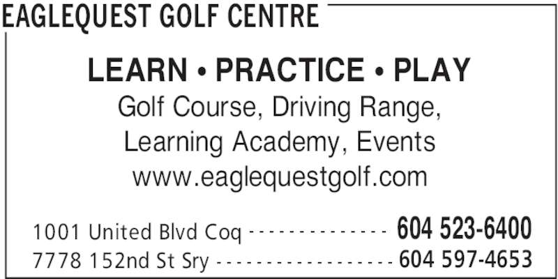 Eaglequest Golf Centre (604-523-6400) - Display Ad - EAGLEQUEST GOLF CENTRE 1001 United Blvd Coq 604 523-6400- - - - - - - - - - - - - - 7778 152nd St Sry 604 597-4653- - - - - - - - - - - - - - - - - - LEARN • PRACTICE • PLAY Golf Course, Driving Range, Learning Academy, Events www.eaglequestgolf.com
