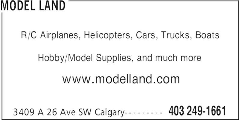 Model Land (403-249-1661) - Display Ad - MODEL LAND 403 249-16613409 A 26 Ave SW Calgary- - - - - - - - - R/C Airplanes, Helicopters, Cars, Trucks, Boats Hobby/Model Supplies, and much more www.modelland.com