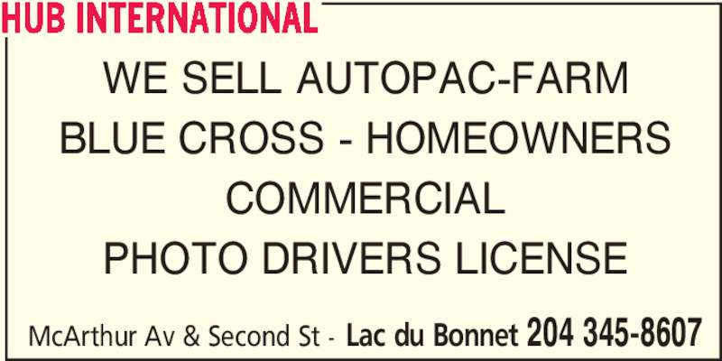 HUB International (204-345-8607) - Display Ad - WE SELL AUTOPAC-FARM BLUE CROSS - HOMEOWNERS COMMERCIAL PHOTO DRIVERS LICENSE McArthur Av & Second St - Lac du Bonnet 204 345-8607 HUB INTERNATIONAL