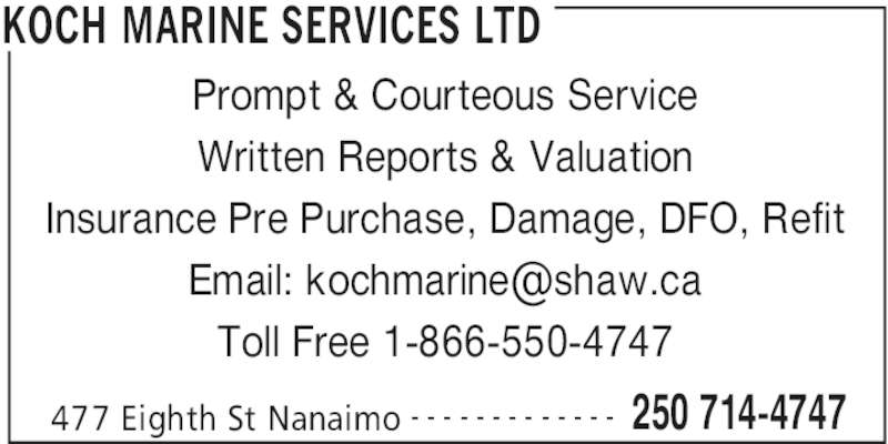 Koch Marine Services Ltd (250-714-4747) - Display Ad - 477 Eighth St Nanaimo 250 714-4747- - - - - - - - - - - - - Prompt & Courteous Service KOCH MARINE SERVICES LTD Written Reports & Valuation Insurance Pre Purchase, Damage, DFO, Refit Toll Free 1-866-550-4747