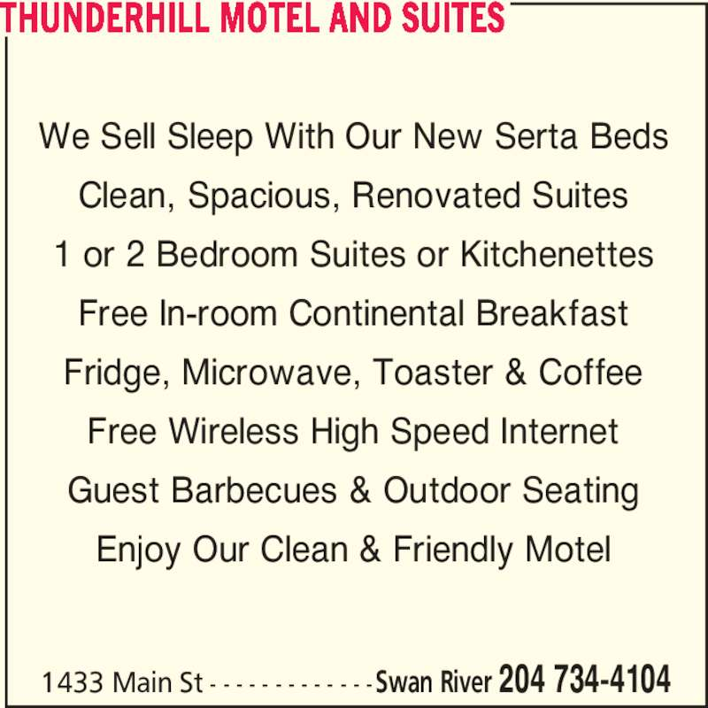 Thunderhill Motel (204-734-4104) - Display Ad - We Sell Sleep With Our New Serta Beds Clean, Spacious, Renovated Suites 1 or 2 Bedroom Suites or Kitchenettes Free In-room Continental Breakfast Fridge, Microwave, Toaster & Coffee Free Wireless High Speed Internet Guest Barbecues & Outdoor Seating Enjoy Our Clean & Friendly Motel THUNDERHILL MOTEL AND SUITES 1433 Main St - - - - - - - - - - - - -Swan River 204 734-4104