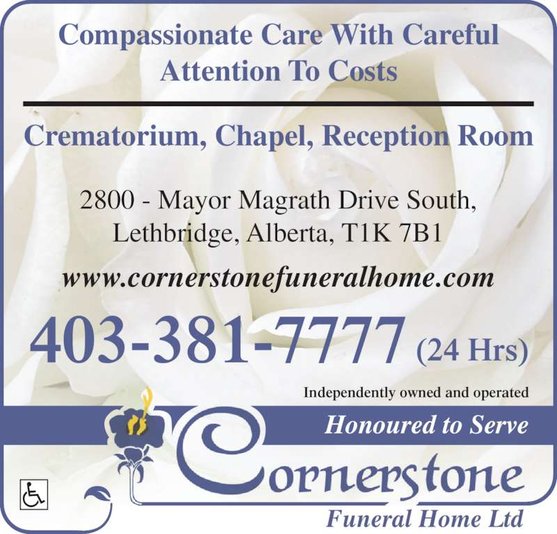 Cornerstone Funeral Home & Crematorium (403-381-7777) - Display Ad - 2800 - Mayor Magrath Drive South, Lethbridge, Alberta, T1K 7B1 Compassionate Care With Careful Attention To Costs Crematorium, Chapel, Reception Room www.cornerstonefuneralhome.com (24 Hrs)403-381-7777 Honoured to Serve Independently owned and operated