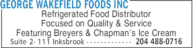 George Wakefield Foods Inc (204-488-0716) - Display Ad - GEORGE WAKEFIELD FOODS INC 204 488-0716Suite 2- 111 Inksbrook - - - - - - - - - - - - - Refrigerated Food Distributor Focused on Quality & Service Featuring Breyers & Chapman's Ice Cream