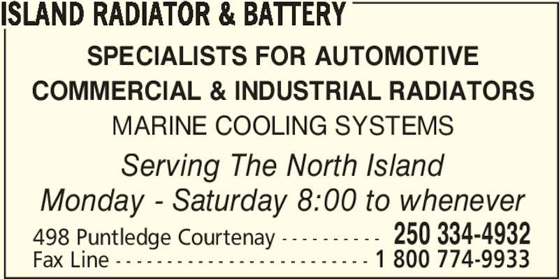 Island Radiator & Battery (250-334-4932) - Display Ad - ISLAND RADIATOR & BATTERY SPECIALISTS FOR AUTOMOTIVE COMMERCIAL & INDUSTRIAL RADIATORS MARINE COOLING SYSTEMS Serving The North Island Monday - Saturday 8:00 to whenever 498 Puntledge Courtenay - - - - - - - - - - 250 334-4932 Fax Line - - - - - - - - - - - - - - - - - - - - - - - - - 1 800 774-9933 ISLAND RADIATOR & BATTERY SPECIALISTS FOR AUTOMOTIVE COMMERCIAL & INDUSTRIAL RADIATORS MARINE COOLING SYSTEMS Serving The North Island Monday - Saturday 8:00 to whenever 498 Puntledge Courtenay - - - - - - - - - - 250 334-4932 Fax Line - - - - - - - - - - - - - - - - - - - - - - - - - 1 800 774-9933