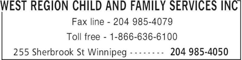 West Region Child & Family Services Inc (204-985-4050) - Display Ad - WEST REGION CHILD AND FAMILY SERVICES INC 204 985-4050255 Sherbrook St Winnipeg - - - - - - - - Fax line - 204 985-4079 Toll free - 1-866-636-6100