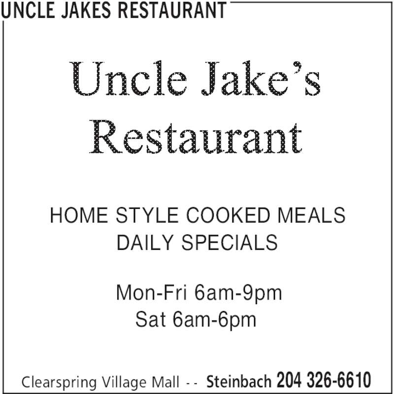 Uncle Jakes Restaurant (204-326-6610) - Display Ad - UNCLE JAKES RESTAURANT Steinbach 204 326-6610Clearspring Village Mall - - HOME STYLE COOKED MEALS DAILY SPECIALS Mon-Fri 6am-9pm Sat 6am-6pm