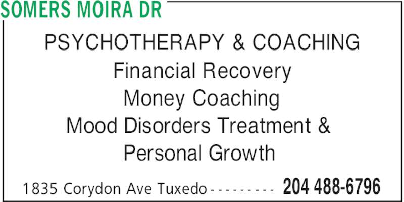 Dr Somers Moira (204-488-6796) - Display Ad - 204 488-67961835 Corydon Ave Tuxedo - - - - - - - - - SOMERS MOIRA DR PSYCHOTHERAPY & COACHING Financial Recovery Money Coaching Mood Disorders Treatment & Personal Growth