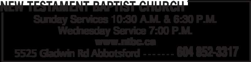 New Testament Baptist Church (604-852-3317) - Display Ad - Sunday Services 10:30 A.M. & 6:30 P.M. Wednesday Service 7:00 P.M. www.ntbc.ca 5525 Gladwin Rd Abbotsford - - - - - - - NEW TESTAMENT BAPTIST CHURCH 604 852-3317