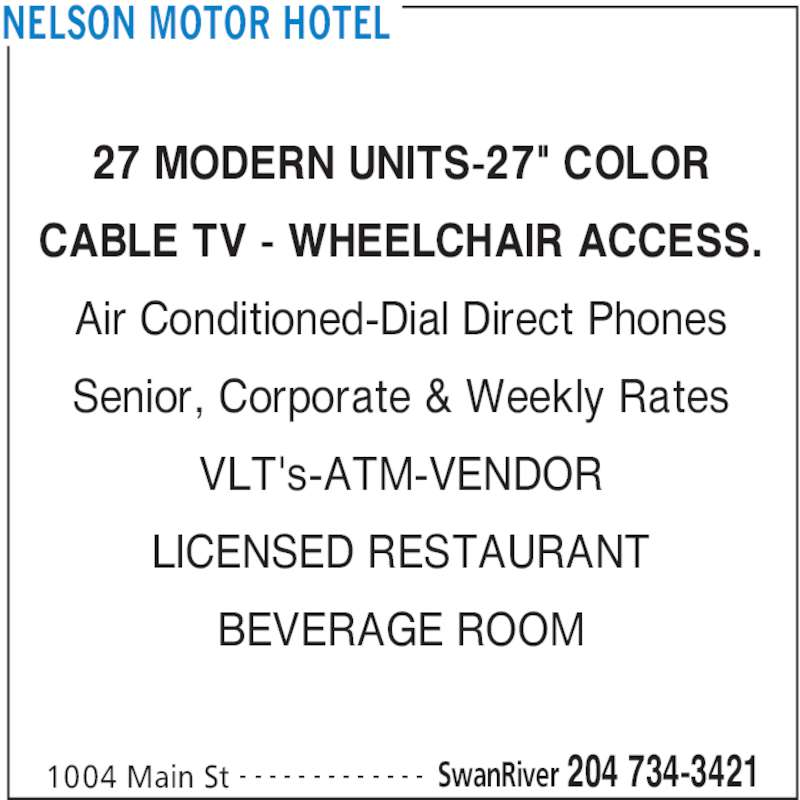 "Nelson Motor Hotel (204-734-3421) - Display Ad - CABLE TV - WHEELCHAIR ACCESS. Air Conditioned-Dial Direct Phones Senior, Corporate & Weekly Rates VLT's-ATM-VENDOR LICENSED RESTAURANT BEVERAGE ROOM NELSON MOTOR HOTEL 1004 Main St SwanRiver 204 734-3421- - - - - - - - - - - - - 27 MODERN UNITS-27"" COLOR"