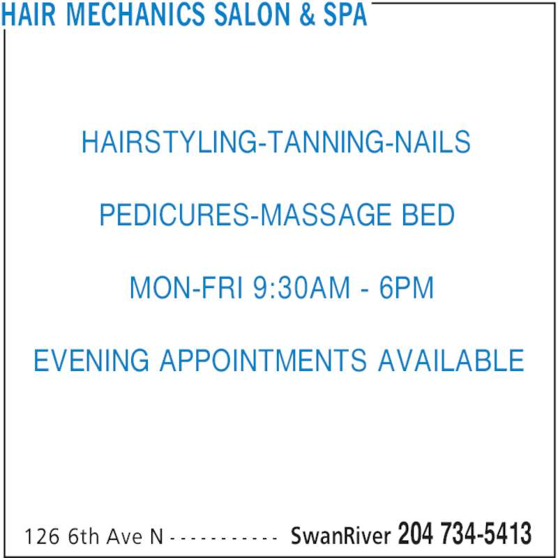Hair Mechanics Salon & Spa (204-734-5413) - Display Ad - HAIR MECHANICS SALON & SPA SwanRiver 204 734-5413126 6th Ave N - - - - - - - - - - - HAIRSTYLING-TANNING-NAILS PEDICURES-MASSAGE BED MON-FRI 9:30AM - 6PM EVENING APPOINTMENTS AVAILABLE