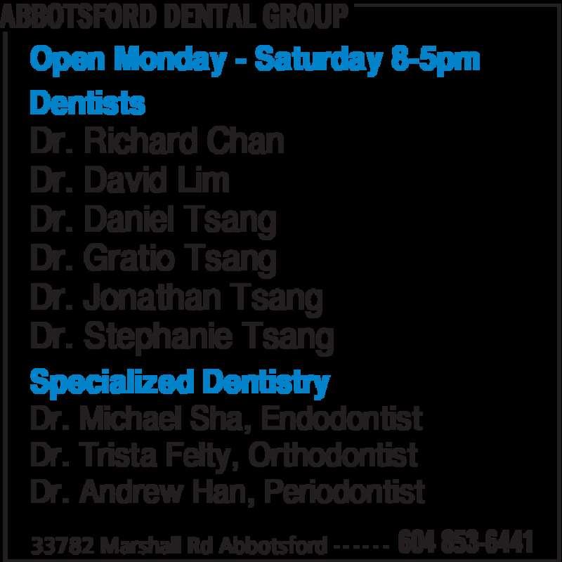 Abbotsford Dental Group (604-853-6441) - Display Ad - ABBOTSFORD DENTAL GROUP 33782 Marshall Rd Abbotsford 604 853-6441- - - - - - Open Monday - Saturday 8-5pm Dentists Dr. Richard Chan Dr. David Lim Dr. Daniel Tsang Dr. Gratio Tsang Dr. Jonathan Tsang Dr. Stephanie Tsang Specialized Dentistry Dr. Michael Sha, Endodontist Dr. Andrew Han, Periodontist Dr. Trista Felty, Orthodontist