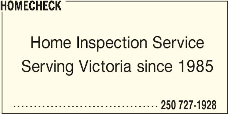Homecheck (250-727-1928) - Display Ad - - - - - - - - - - - - - - - - - - - - - - - - - - - - - - - - - - - - 250 727-1928 HOMECHECK Home Inspection Service Serving Victoria since 1985
