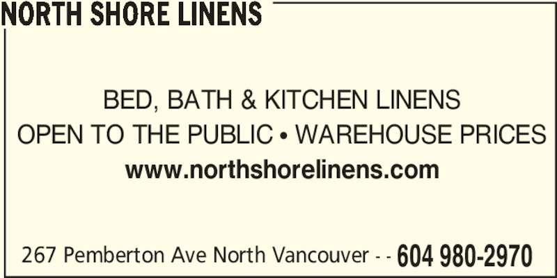 North Shore Linens (604-980-2970) - Display Ad - 267 Pemberton Ave North Vancouver - - 604 980-2970 NORTH SHORE LINENS BED, BATH & KITCHEN LINENS OPEN TO THE PUBLIC π WAREHOUSE PRICES www.northshorelinens.com 267 Pemberton Ave North Vancouver - - 604 980-2970 NORTH SHORE LINENS BED, BATH & KITCHEN LINENS OPEN TO THE PUBLIC π WAREHOUSE PRICES www.northshorelinens.com